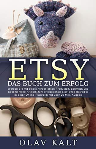 Etsy - Das Buch zum Erfolg: Werden Sie mit selbst hergestellten Produkten, Schmuck und Second-Hand-Artikeln zum erfolgreichen Etsy-Shop-Betreiber in einer Online-Plattform mit über 20 Mio. Kunden.