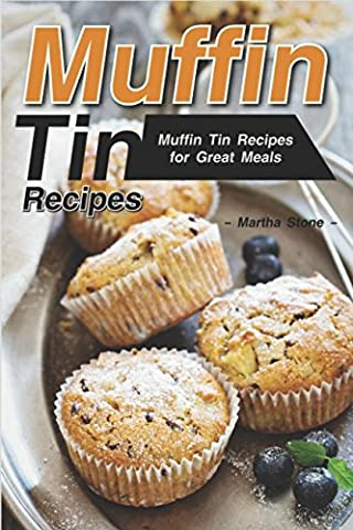 Muffin Tin Recipes: Muffin Tin Recipes for Great Meals