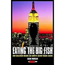 Eating the Big Fish: How Challenger Brands Can Compete Against Brand Leaders (Adweek Book) by Adam Morgan (1999-02-12)