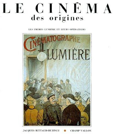 LE CINEMA DES ORIGINES. Les frères Lumière et leurs opérateurs par Jacques Rittaud-Hutinet