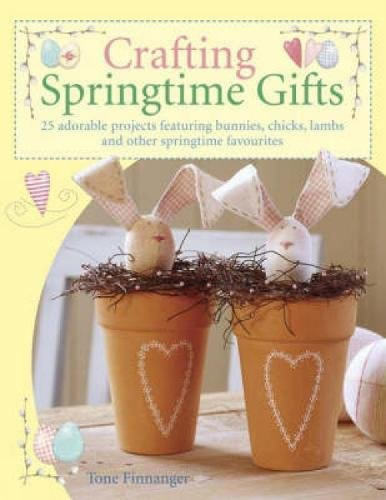 Crafting Springtime Gifts: 25 Adorable Projects Featuring Bunnies, Chicks, Lambs and Other Springtime Favourites por Tone Finnanger