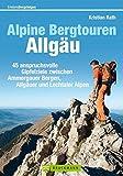 Alpine Bergtouren Allgäu: 45 anspruchsvolle Gipfelziele von den Ammergauer Alpen bis ins Rätikon