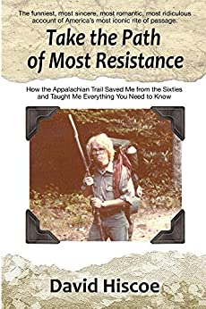 Take the Path of Most Resistance: How the Appalachian Trail Saved Me from the Sixties and Taught Me Everything You Need to Know (English Edition) von [Hiscoe, David]