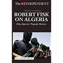 ROBERT FISK ON ALGERIA: Why Algeria's Tragedy Matters (History As It Happened)