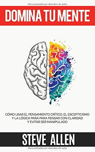 Domina tu mente - Cómo usar el pensamiento crítico, el escepticismo y la lógica para para pensar con claridad y evitar ser manipulado: Técnicas probadas para mejorar la toma de decisiones por Steve Allen