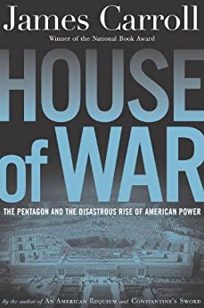 House of War: The Pentagon and the Disastrous Rise of American Power von [Carroll, James]