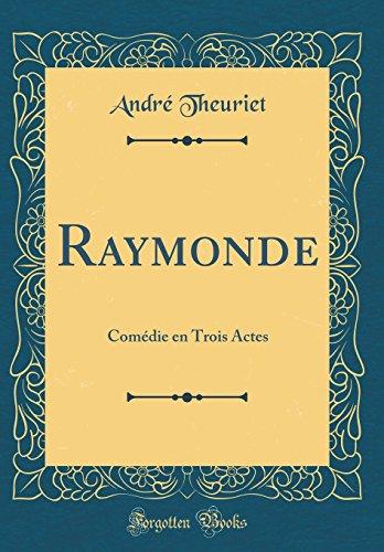 Raymonde: Comdie En Trois Actes (Classic Reprint)
