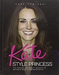 Kate - Style Princess: The Fashion and Beauty Secrets of Britain's Most Glamorous Royal