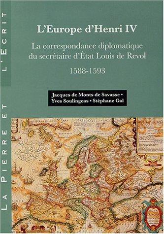 L'Europe d'Henri IV : La correspondance diplomatique du Secrétaire d'Etat Louis de Revol (1558-1593)
