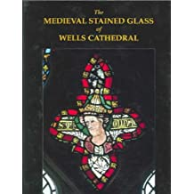 The Medieval Stained Glass of Wells Cathedral (Corpus Vitrearum Medii Aevi, Great Britain)