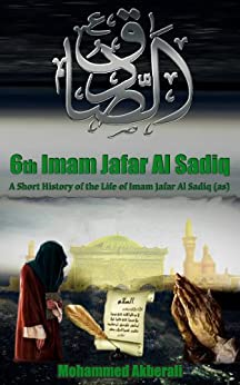 Biography of Imam Jafar Al Sadiq (as): A short History of Imam Jafar Al Sadiq (as) (Biographical series about the Imams Book 6) (English Edition) par [Akberali, Mohammed]
