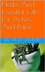Herbs And Essential Oils For Aches And Pains (Natural Home Remedies Book 9) (English Edition)
