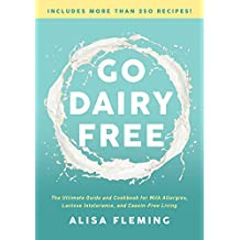 Go Dairy Free: The Ultimate Guide and Cookbook for Milk Allergies, Lactose Intolerance, and Casein-Free Living