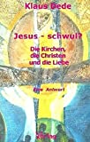 Jesus - schwul? Die Kirche, die Christen und die Liebe - Eine Antwort - Klaus Dede