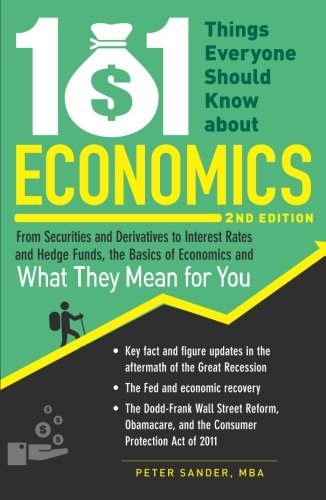 101 Things Everyone Should Know About Economics, 2nd Edition: From Securities and Derivatives to Interest Rates and Hedge Funds, the Basics of Economics and What They Mean for You