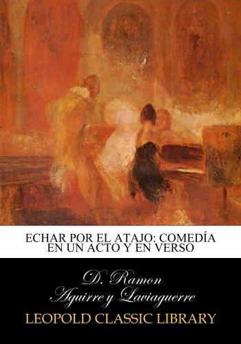 Echar por el atajo: comedía en un acto y en verso por D. Ramon Aguirre y Laviaguerre