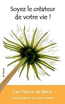 Soyez le créateur de votre vie !: Les Fleurs de Bach vous guideront sur votre chemin (Grâce aux Fleurs de Bach t. 11) par [Henry, Monique]