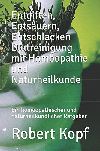 Entgiften, Entsäuern, Entschlacken Blutreinigung mit Homöopathie und Naturheilkunde: Ein homöopathischer und naturheilkundlicher Ratgeber