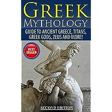 Greek Mythology: Guide To Ancient Greece, Titans, Greek Gods, Zeus and More! (Viking Mythology, Hercules, Ancient Civilizations) (English Edition)