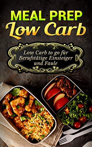 Meal Prep Low Carb: Low Carb to go für Berufstätige, Einsteiger und ...