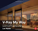 V-Ray My Way: A Practical Designer's Guide to Creating Realistic Imagery Using V-Ray & 3ds Max