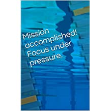 Mission accomplished! Focus under pressure. (English Edition)
