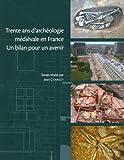 Trente ans d'archéologie médiévale en France - Un bilan pour un avenir