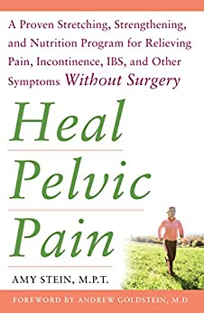 Heal Pelvic Pain: The Proven Stretching, Strengthening, And Nutrition Program For Relieving Pain, Incontinence,& I.b.s, And Other Symptoms Without Surgery por Amy Stein epub