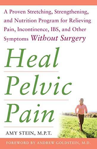 Heal Pelvic Pain: The Proven Stretching, Strengthening, and Nutrition Program for Relieving Pain, Incontinence,& I.B.S, and Other Symptoms Without (English Edition)