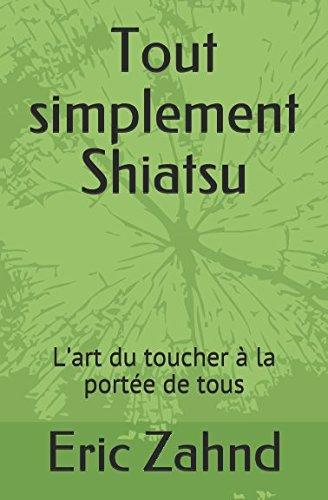 Tout simplement Shiatsu: L'art du toucher à la portée de tous par Eric Zahnd