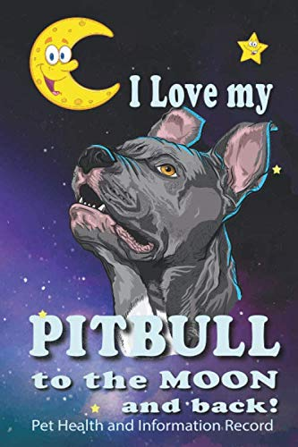 I Love MyPitbull To The Moon and Back - Pet Health and Information Record: Health Wellness Medical Vet Vist Journal Notebook for Animal Pet Lovers (Health Record Canine)