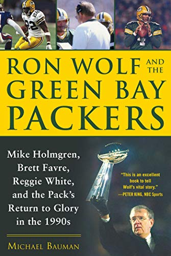 Ron Wolf and the Green Bay Packers: Mike Holmgren, Brett Favre, Reggie White, and the Pack's Return to Glory in the 1990s