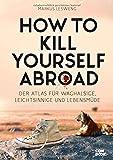 How to Kill Yourself Abroad: Der Atlas für Waghalsige, Leichtsinnige und Lebensmüde - Markus Lesweng