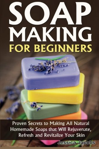 Soap Making for Beginners: Proven Secrets to Making All Natural Homemade Soaps that Will Rejuvenate, Refresh and Revitalize Your Skin: Volume 1 (DIY Soap Making) por Jessica Jacobs