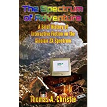 The Spectrum of Adventure: A Brief History of Interactive Fiction on the Sinclair ZX Spectrum by Thomas A. Christie (2016-03-01)