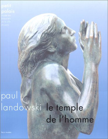 Landowski : Le temple de l'homme, [exposition, Paris], Petit Palais, 1er décembre 1999-5 mars 2000 par Collectif