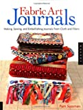 Fabric Art Journals: Making, Sewing, And Embellishing Journals From Cloth And Fibers