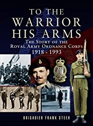 To the Warrior His Arms: The Story of the Royal Army Ordnance Corps 1918-1993