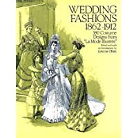 Wedding Fashions 1862-1912: 380 Costume Designs from