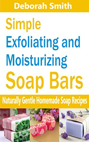 Simple Exfoliating and Moisturizing Bars: Naturally gentle homemade soap recipes (English Edition) (Body Exfoliating Bar)