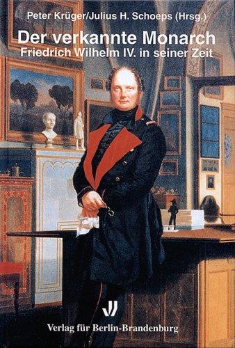 Der verkannte Monarch: Friedrich Wilhelm IV. in seiner Zeit