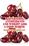 Resveratrol Antioxidants and Weight Loss: a Good Pairing?: Resveratrol and Weight Loss (English Edition)