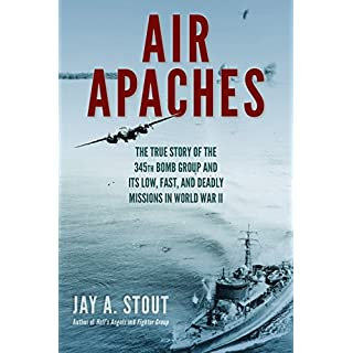 Air Apaches: The True Story of the 345th Bomb Group and Its Low, Fast, and Deadly Missions in World War II