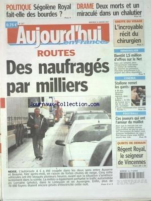 AUJOURD'HUI EN FRANCE [No 1877] du 24/01/2007 - ROUTES - DES NAUFRAGES PAR MILLIERS A CAUSE DE LA NEIGE - SEGOLENE ROYAL FAIT-ELLE DES BOURDES - DRAME - 2 MORTS ET UN MIRACULE DANS UN CHALUTIER - GREFFE DU VISAGE - L'INCROYABLE RECIT DU CHIRURGIEN - IMMOBILIER - BIENTOT 1.5 MILLION D'OFFRES SUR LE NET - CINEMA - STALLONE REMET LES GANTS par Collectif