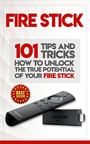Fire Stick: How To Unlock The True Potential Of Your Fire Stick: Plus 101 Tips And Tricks! (Streaming Devices, Amazon Fire TV Stick User Guide, How To Use Fire Stick) (English Edition)