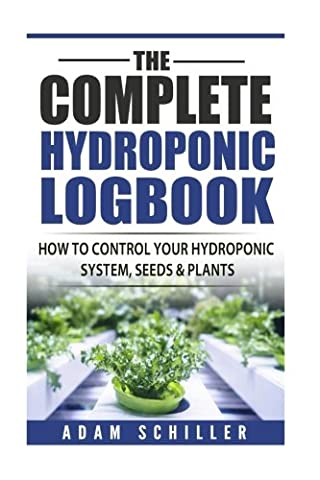 The Complete Hydroponic Logbook: How to Control Your Hydroponic System, Seeds & Plants