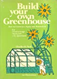 Build Your Own Greenhouse: How to Construct, Equip, and Maintain It