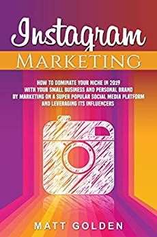 Instagram Marketing: How to Dominate Your Niche in 2019 with Your Small Business and Personal Brand by Marketing on a Super Popular Social Media Platform ... Leveraging its Influencers (English Edition) de [Golden, Matt]