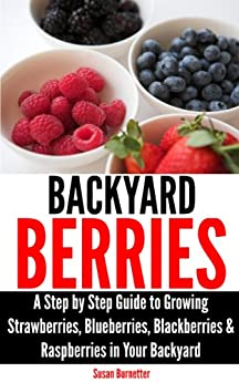 Backyard Berries - A Step by Step Guide to Growing Strawberries, Blueberries, Blackberries & Raspberries in Your Backyard (English Edition) par [Burnetter, Susan]
