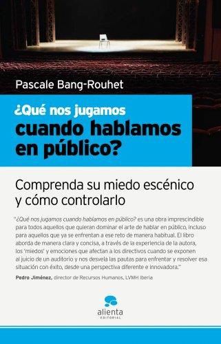 ¿Qué nos jugamos cuando hablamos en público?: Comprenda su miedo escénico y cómo controlarlo por Pascale Bang-Rouhet